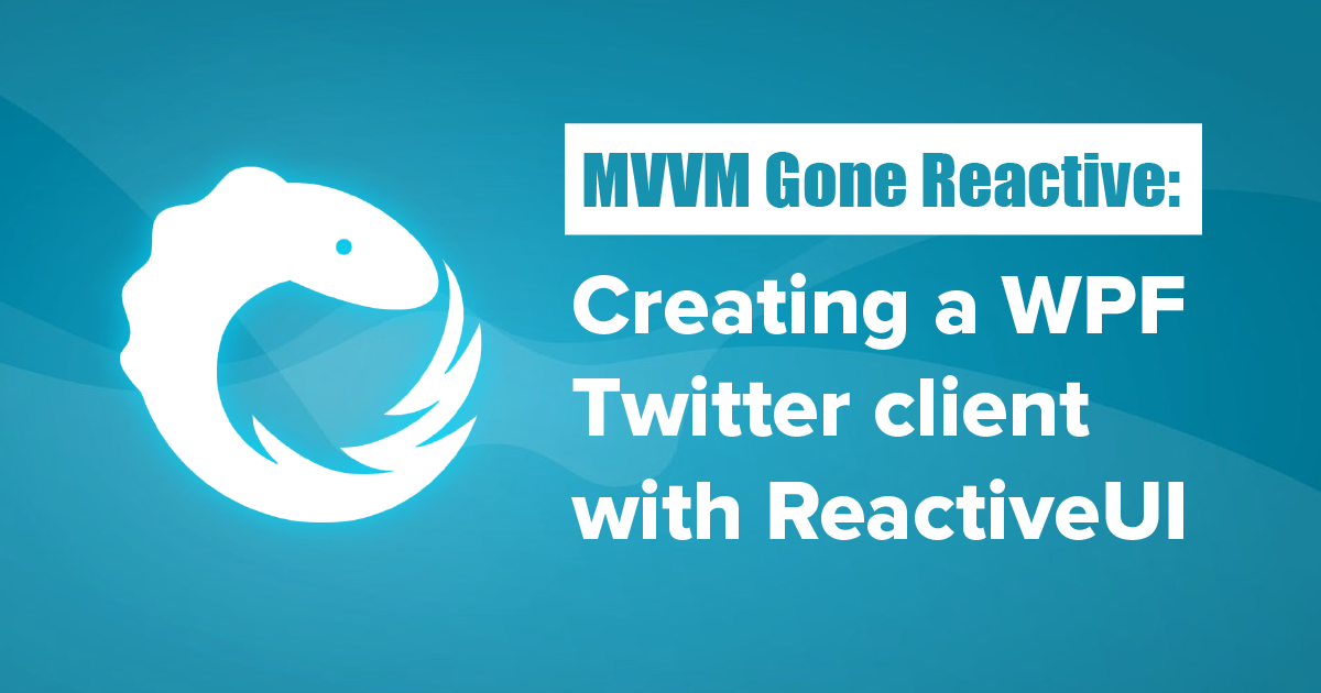 MVVM Gone Reactive: Creating a WPF Twitter client with
